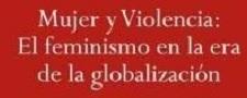 Mujer y violencia. El feminismo en la era de la globalización